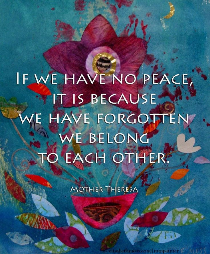 If we have no peace, it is because we have forgotten that we belong to each other. -- Mother Teresa